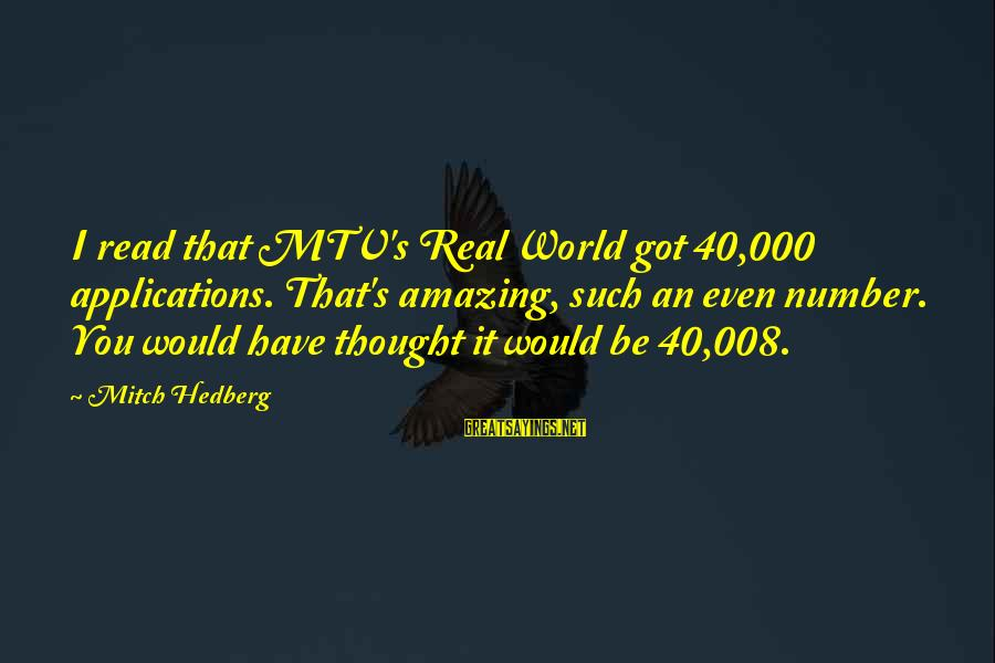 Funny Amazing Sayings By Mitch Hedberg: I read that MTV's Real World got 40,000 applications. That's amazing, such an even number.