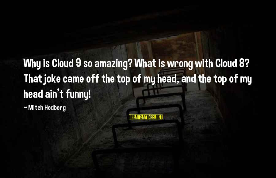 Funny Amazing Sayings By Mitch Hedberg: Why is Cloud 9 so amazing? What is wrong with Cloud 8? That joke came