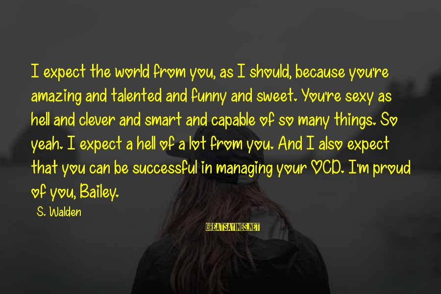 Funny Amazing Sayings By S. Walden: I expect the world from you, as I should, because you're amazing and talented and