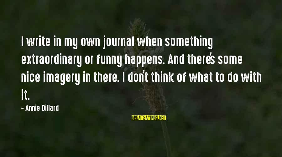 Funny Annie Dillard Sayings By Annie Dillard: I write in my own journal when something extraordinary or funny happens. And there's some