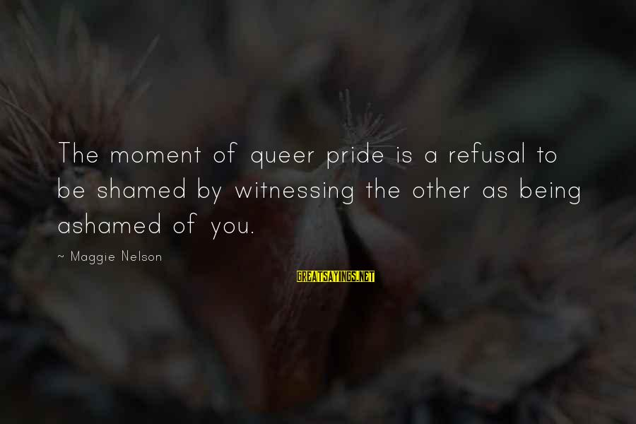 Funny Annie Dillard Sayings By Maggie Nelson: The moment of queer pride is a refusal to be shamed by witnessing the other