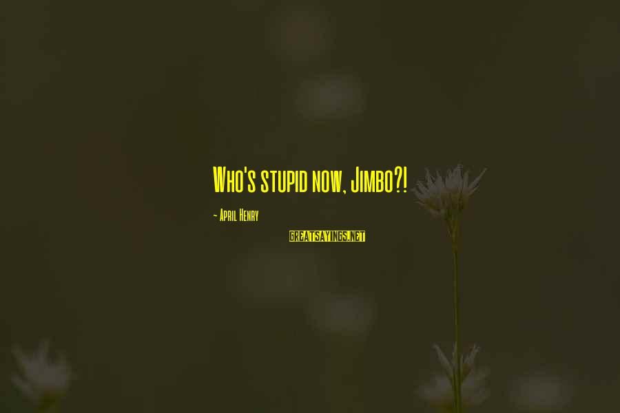 Funny April 1 Sayings By April Henry: Who's stupid now, Jimbo?!