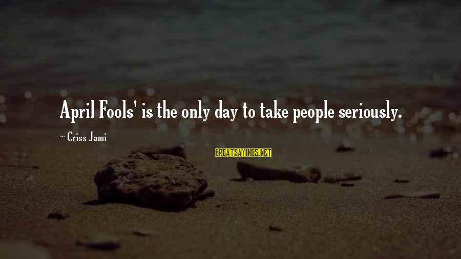 Funny April 1 Sayings By Criss Jami: April Fools' is the only day to take people seriously.