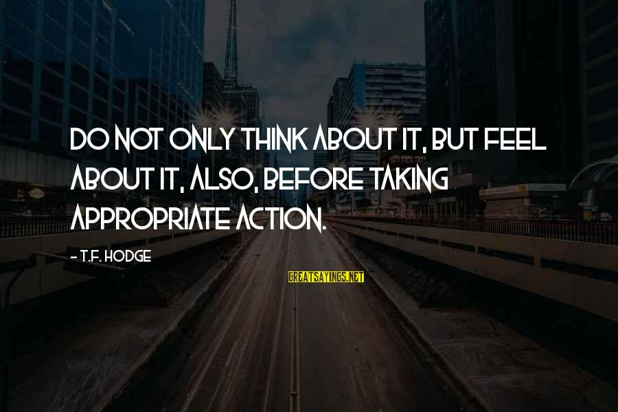 Funny April 1 Sayings By T.F. Hodge: Do not only think about it, but feel about it, also, before taking appropriate action.