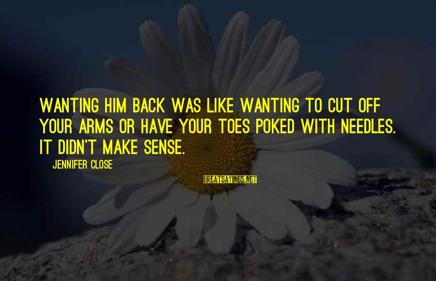 Funny Arm Workout Sayings By Jennifer Close: Wanting him back was like wanting to cut off your arms or have your toes