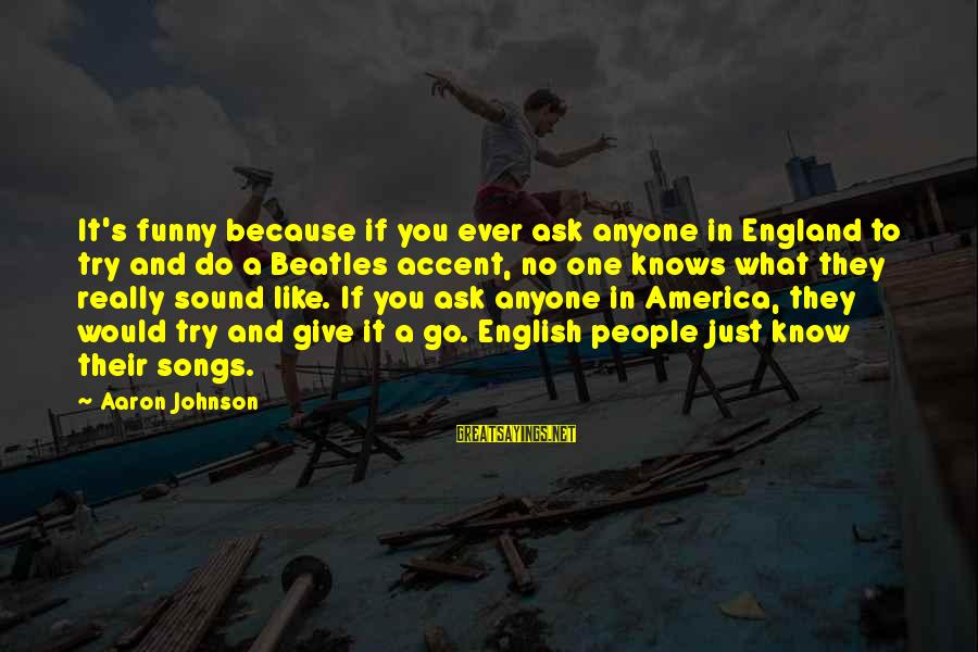 Funny Ask Sayings By Aaron Johnson: It's funny because if you ever ask anyone in England to try and do a