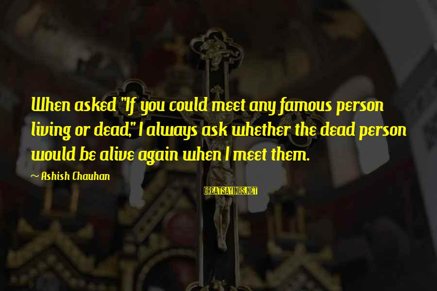 "Funny Ask Sayings By Ashish Chauhan: When asked ""If you could meet any famous person living or dead,"" I always ask"