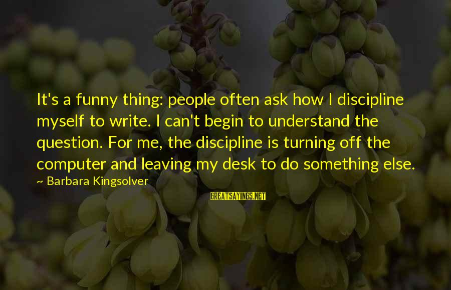 Funny Ask Sayings By Barbara Kingsolver: It's a funny thing: people often ask how I discipline myself to write. I can't