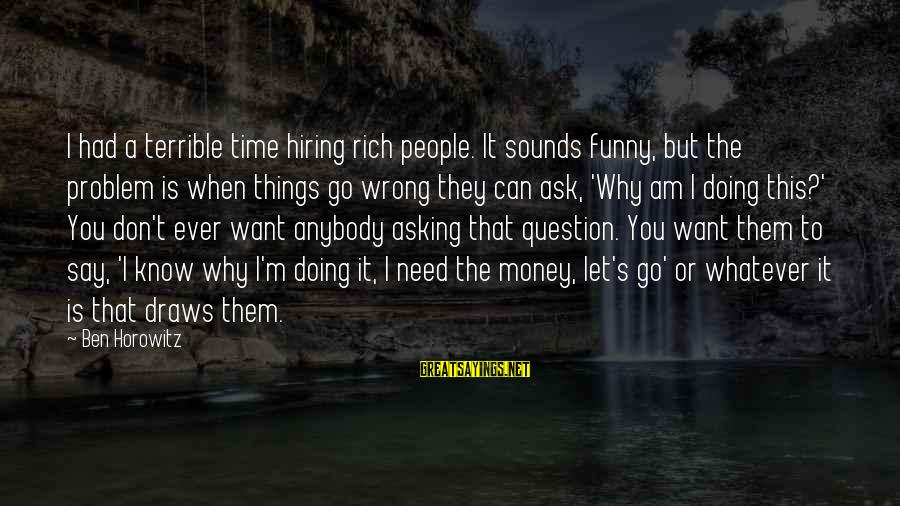 Funny Ask Sayings By Ben Horowitz: I had a terrible time hiring rich people. It sounds funny, but the problem is