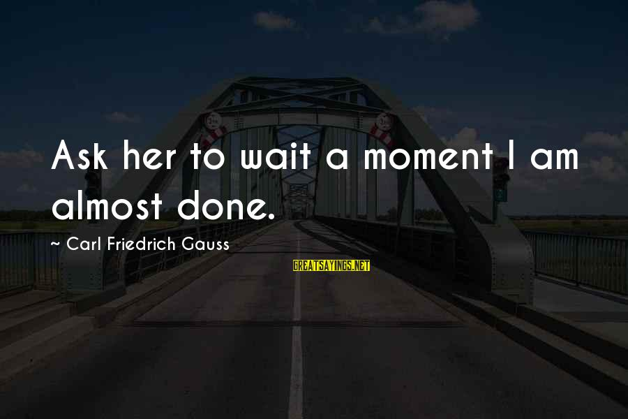 Funny Ask Sayings By Carl Friedrich Gauss: Ask her to wait a moment I am almost done.