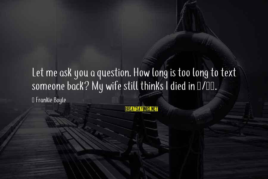Funny Ask Sayings By Frankie Boyle: Let me ask you a question. How long is too long to text someone back?