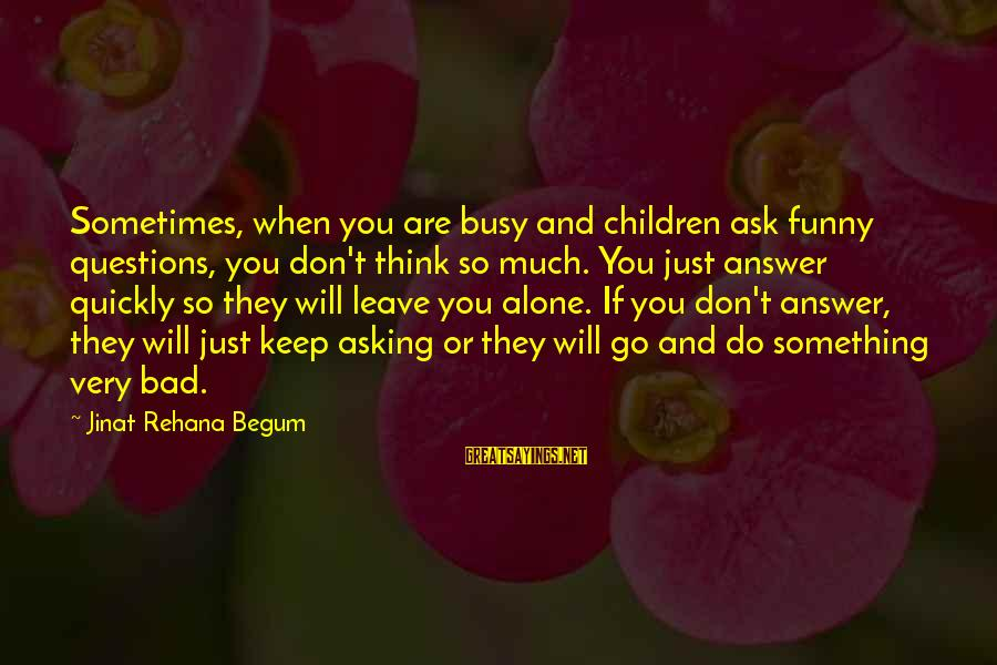 Funny Ask Sayings By Jinat Rehana Begum: Sometimes, when you are busy and children ask funny questions, you don't think so much.
