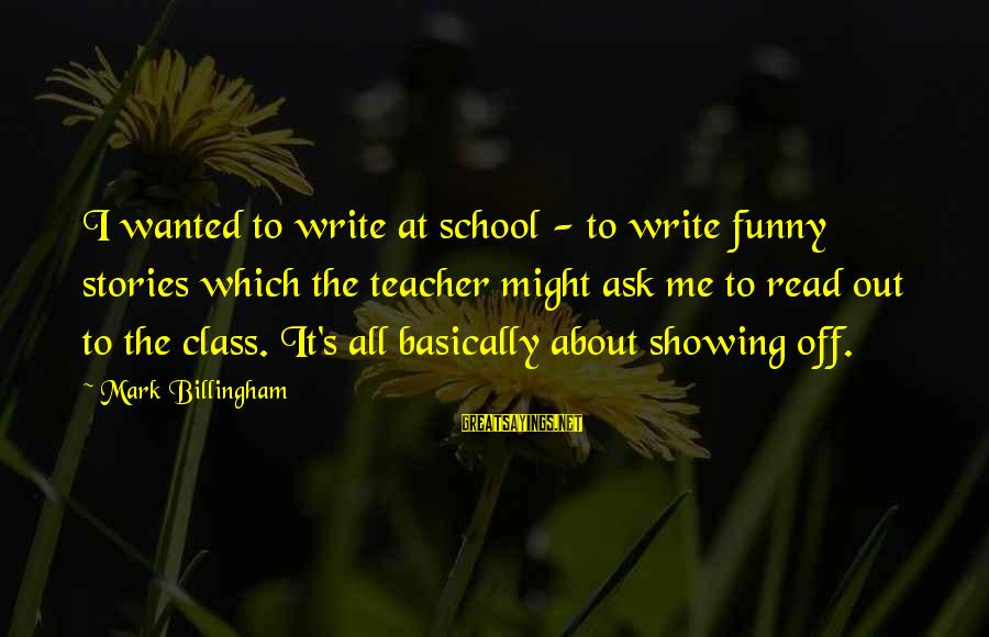 Funny Ask Sayings By Mark Billingham: I wanted to write at school - to write funny stories which the teacher might