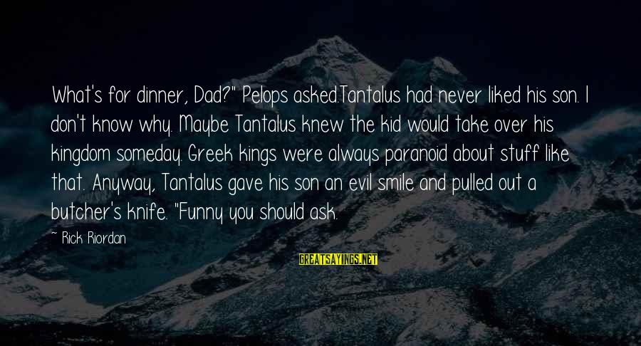 "Funny Ask Sayings By Rick Riordan: What's for dinner, Dad?"" Pelops asked.Tantalus had never liked his son. I don't know why."