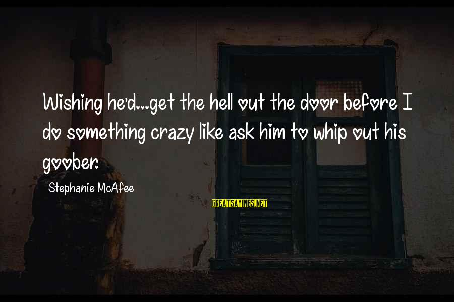 Funny Ask Sayings By Stephanie McAfee: Wishing he'd...get the hell out the door before I do something crazy like ask him