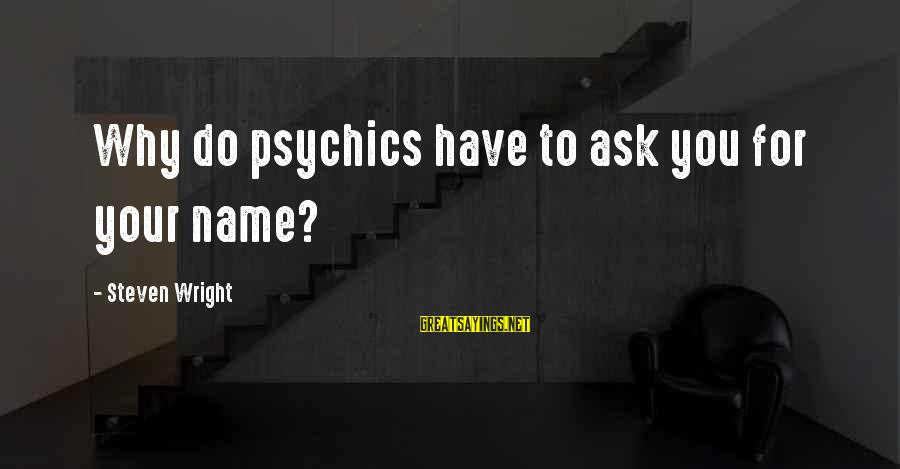 Funny Ask Sayings By Steven Wright: Why do psychics have to ask you for your name?