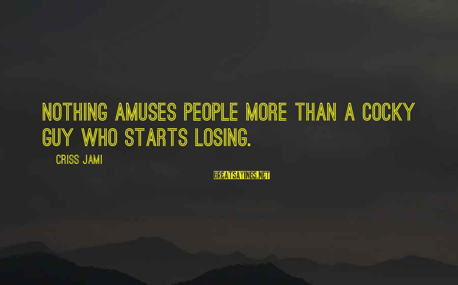 Funny Athletics Sayings By Criss Jami: Nothing amuses people more than a cocky guy who starts losing.