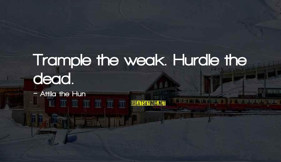 Funny Attila Sayings By Attila The Hun: Trample the weak. Hurdle the dead.