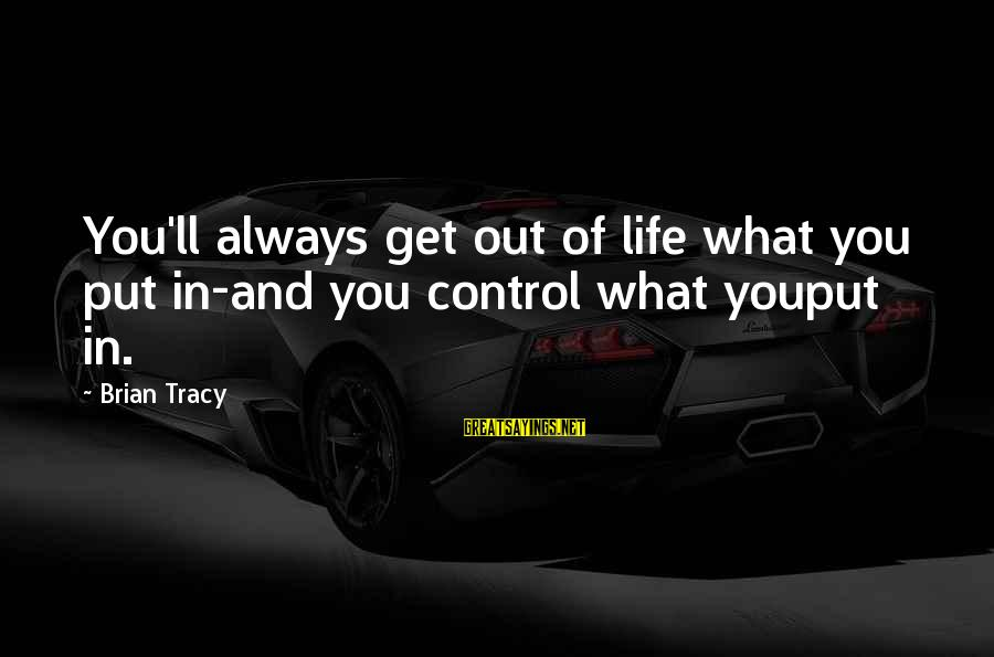 Funny Attila Sayings By Brian Tracy: You'll always get out of life what you put in-and you control what youput in.