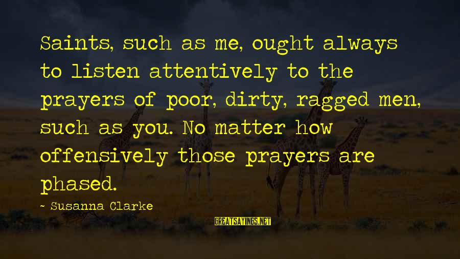 Funny Attila Sayings By Susanna Clarke: Saints, such as me, ought always to listen attentively to the prayers of poor, dirty,