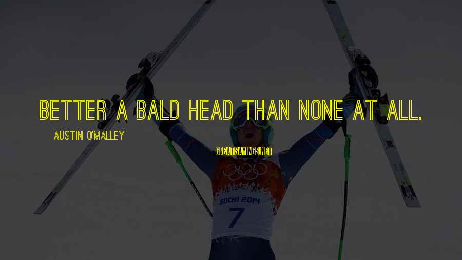 Funny Bald Sayings By Austin O'Malley: Better a bald head than none at all.