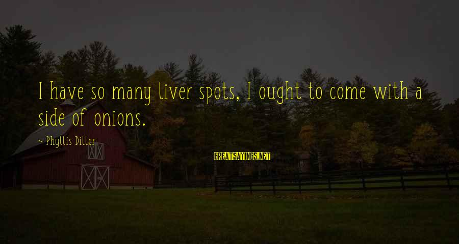 Funny Bald Sayings By Phyllis Diller: I have so many liver spots, I ought to come with a side of onions.