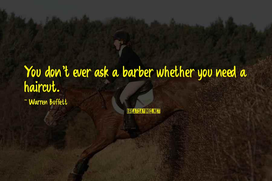 Funny Barber Sayings By Warren Buffett: You don't ever ask a barber whether you need a haircut.