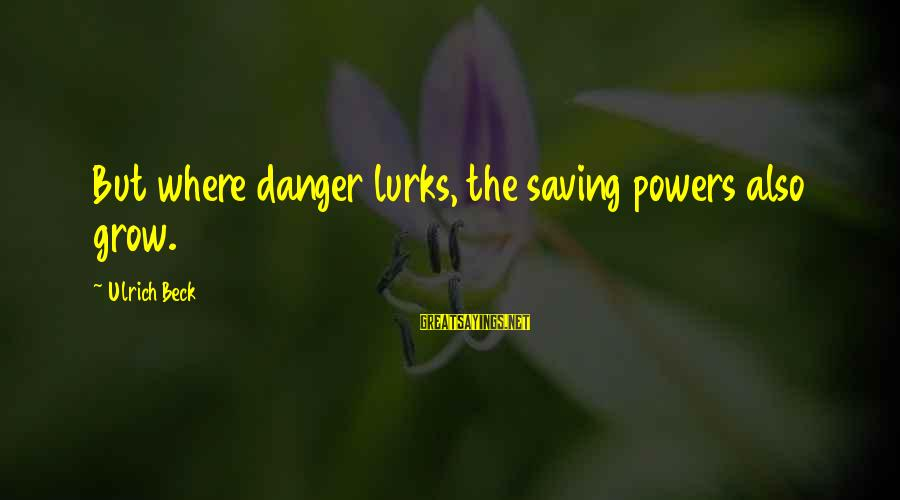 Funny Basic White Girl Sayings By Ulrich Beck: But where danger lurks, the saving powers also grow.