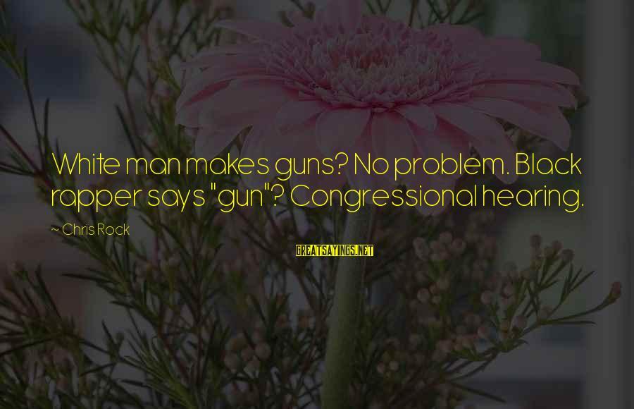 "Funny Black Sayings By Chris Rock: White man makes guns? No problem. Black rapper says ""gun""? Congressional hearing."