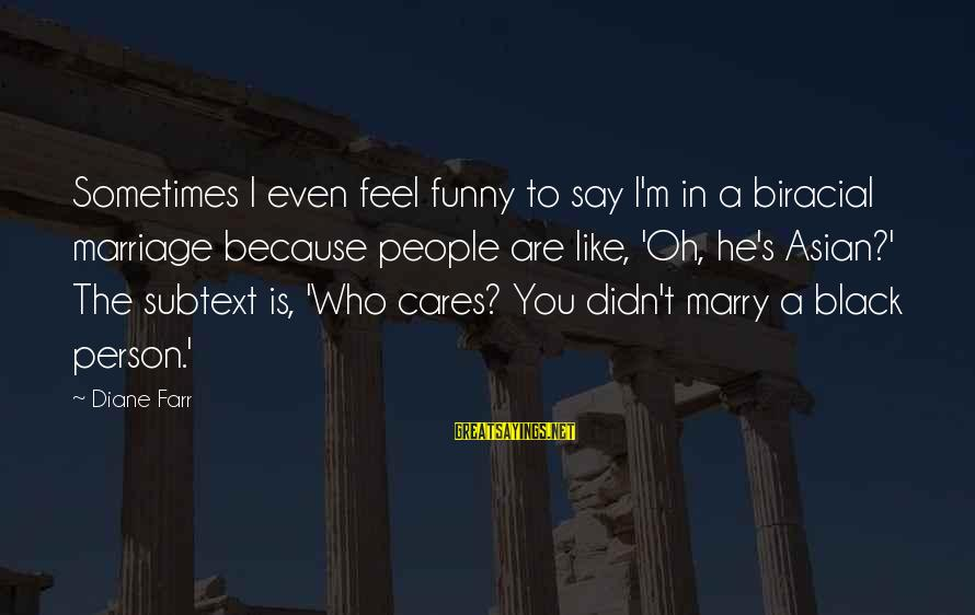Funny Black Sayings By Diane Farr: Sometimes I even feel funny to say I'm in a biracial marriage because people are