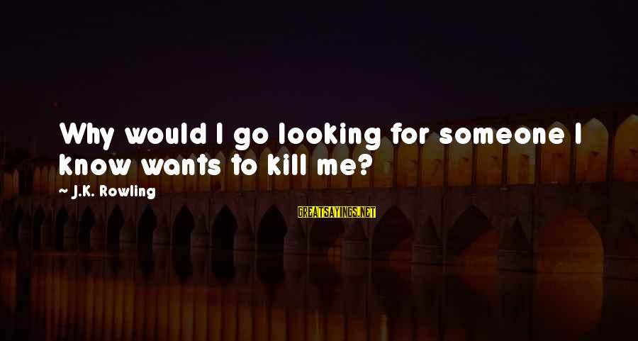 Funny Black Sayings By J.K. Rowling: Why would I go looking for someone I know wants to kill me?
