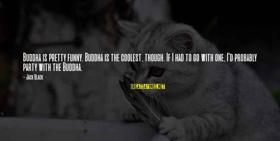 Funny Black Sayings By Jack Black: Buddha is pretty funny. Buddha is the coolest, though. If I had to go with
