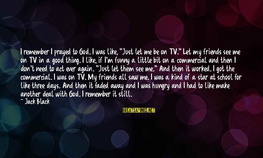"Funny Black Sayings By Jack Black: I remember I prayed to God. I was like, ""Just let me be on TV."""