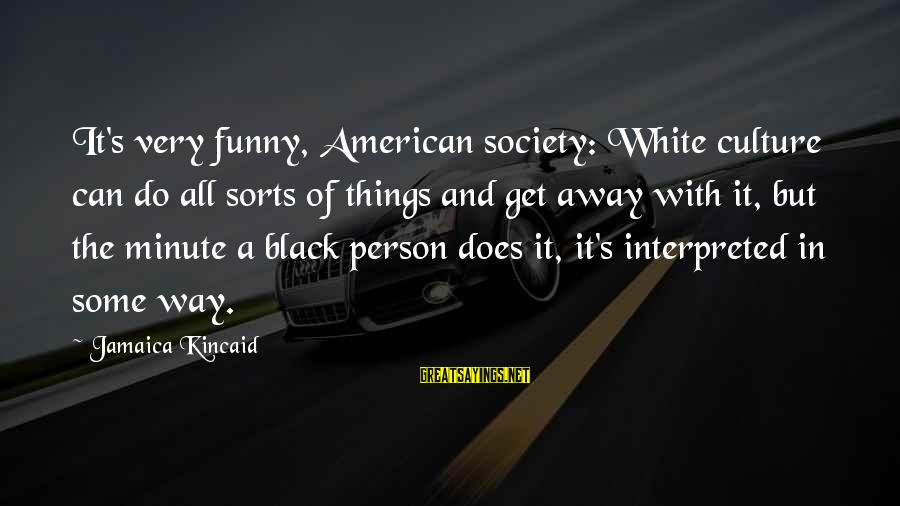 Funny Black Sayings By Jamaica Kincaid: It's very funny, American society: White culture can do all sorts of things and get