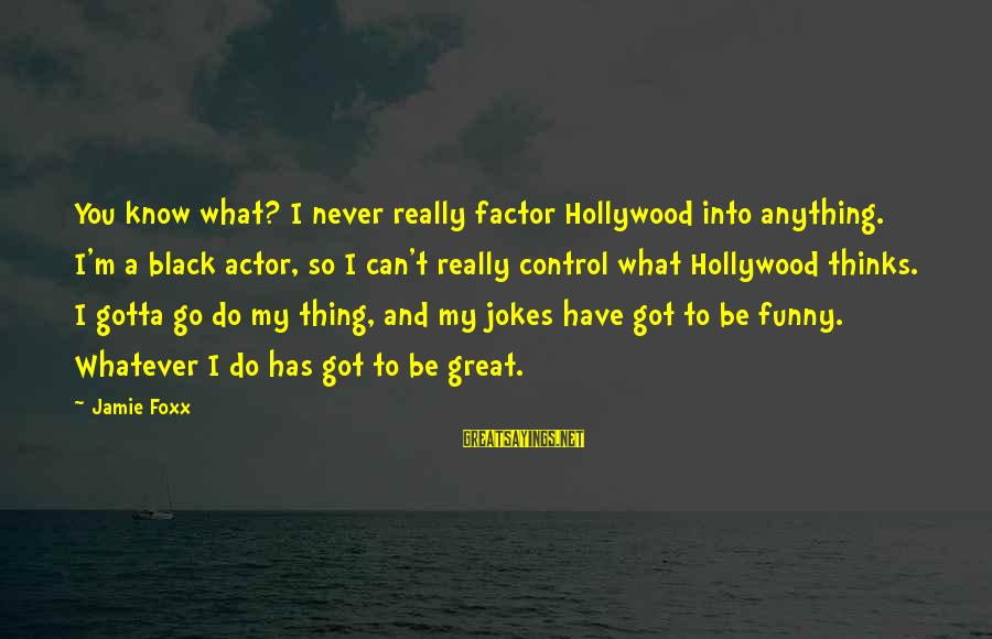 Funny Black Sayings By Jamie Foxx: You know what? I never really factor Hollywood into anything. I'm a black actor, so