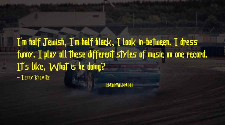 Funny Black Sayings By Lenny Kravitz: I'm half Jewish, I'm half black, I look in-between. I dress funny. I play all