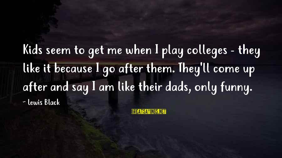 Funny Black Sayings By Lewis Black: Kids seem to get me when I play colleges - they like it because I