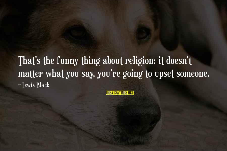 Funny Black Sayings By Lewis Black: That's the funny thing about religion: it doesn't matter what you say, you're going to