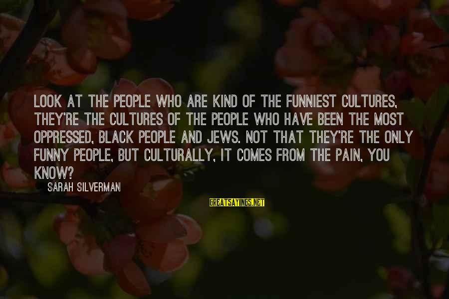 Funny Black Sayings By Sarah Silverman: Look at the people who are kind of the funniest cultures, they're the cultures of