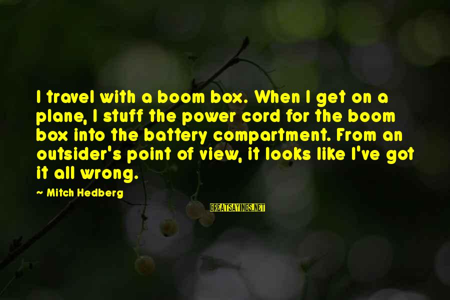 Funny Boom Sayings By Mitch Hedberg: I travel with a boom box. When I get on a plane, I stuff the