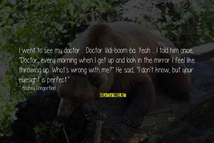 Funny Boom Sayings By Rodney Dangerfield: I went to see my doctor ... Doctor Vidi-boom-ba. Yeah ... I told him once,