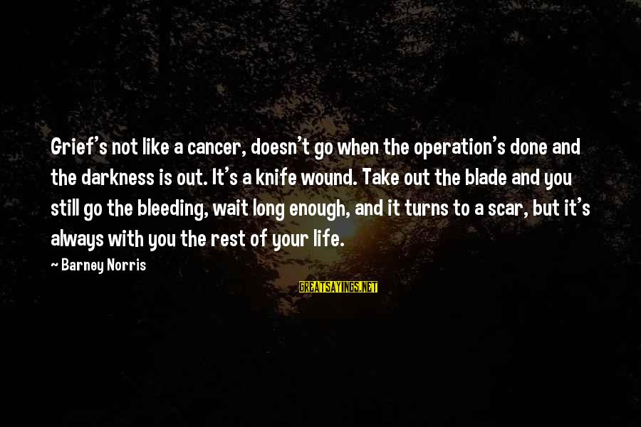 Funny Cappie Sayings By Barney Norris: Grief's not like a cancer, doesn't go when the operation's done and the darkness is