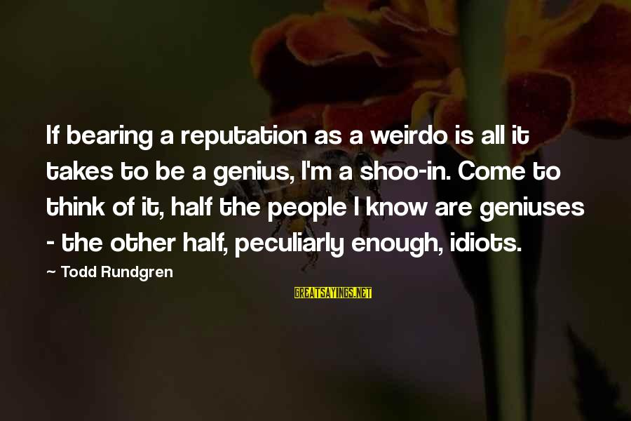 Funny Cappie Sayings By Todd Rundgren: If bearing a reputation as a weirdo is all it takes to be a genius,