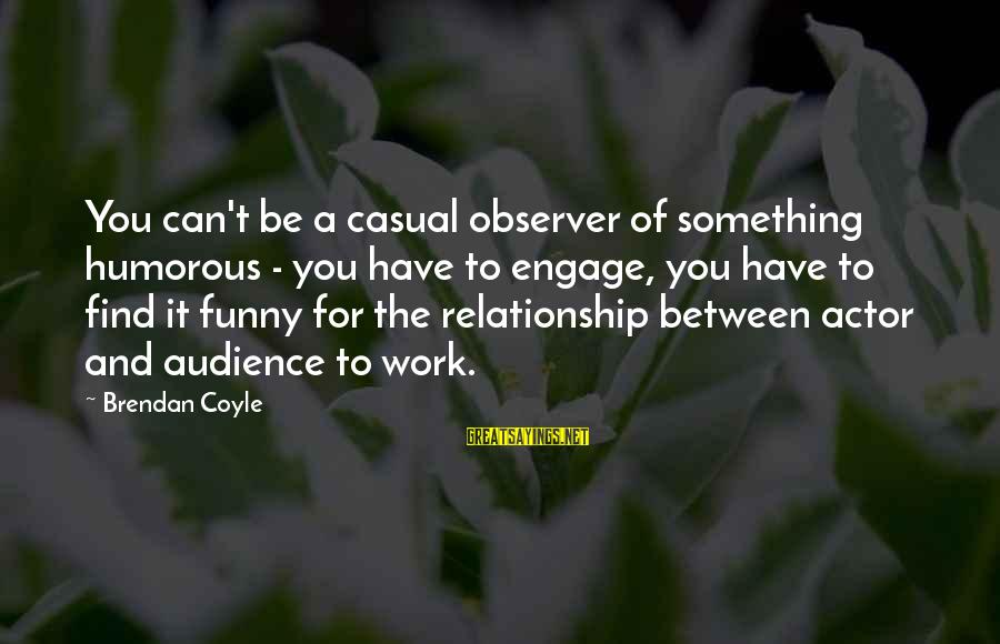 Funny Casual Sayings By Brendan Coyle: You can't be a casual observer of something humorous - you have to engage, you