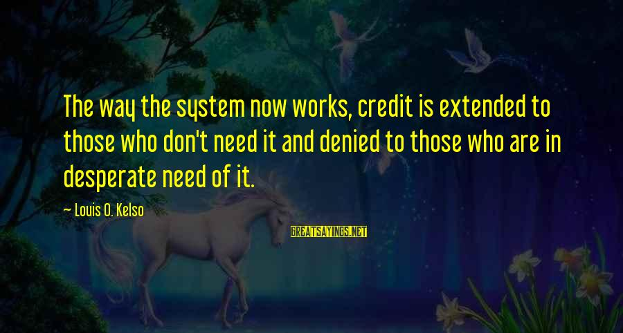 Funny Charge Nurse Sayings By Louis O. Kelso: The way the system now works, credit is extended to those who don't need it