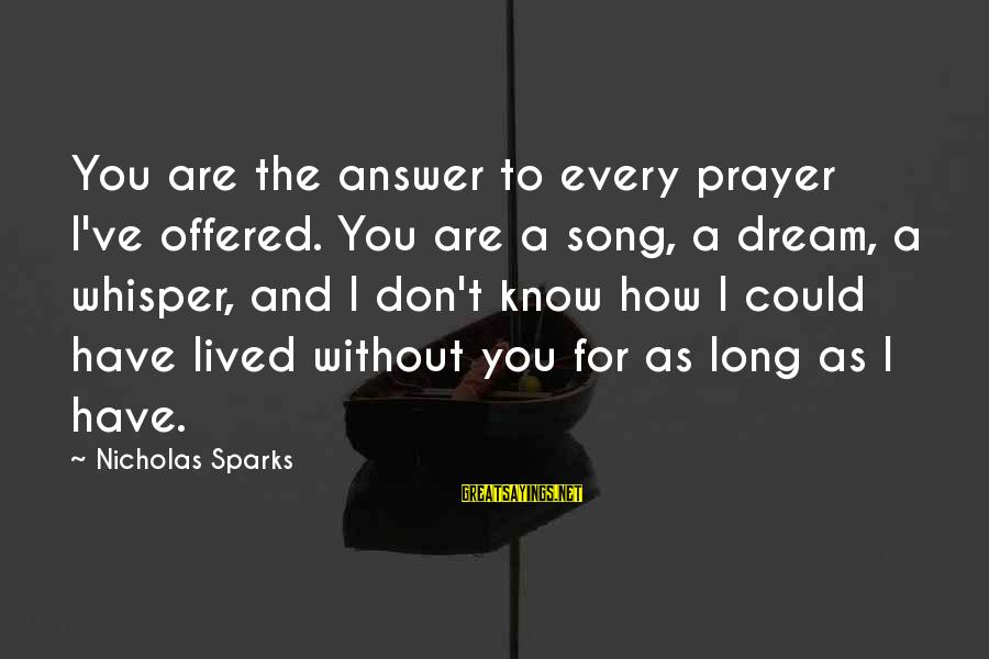 Funny Classical Music Sayings By Nicholas Sparks: You are the answer to every prayer I've offered. You are a song, a dream,