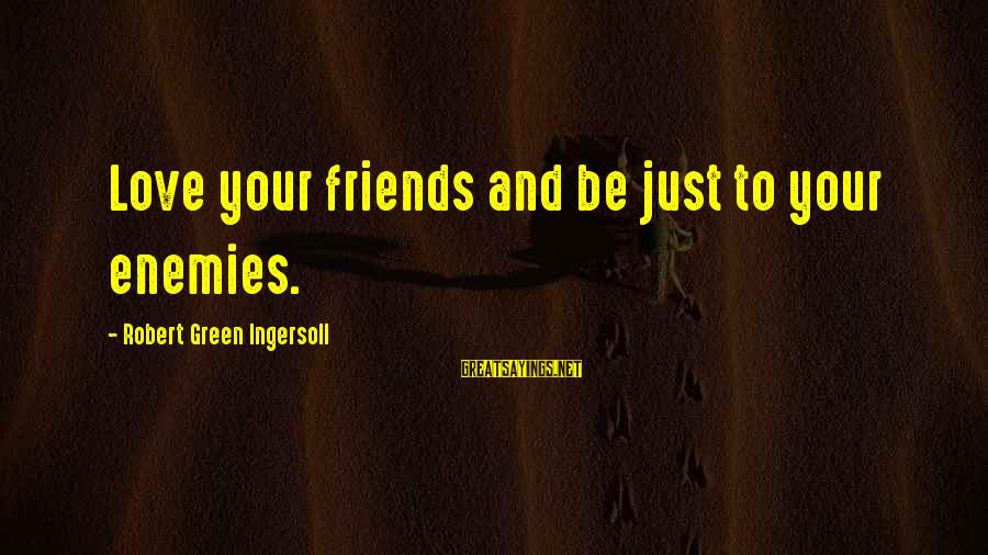 Funny Combat Medic Sayings By Robert Green Ingersoll: Love your friends and be just to your enemies.
