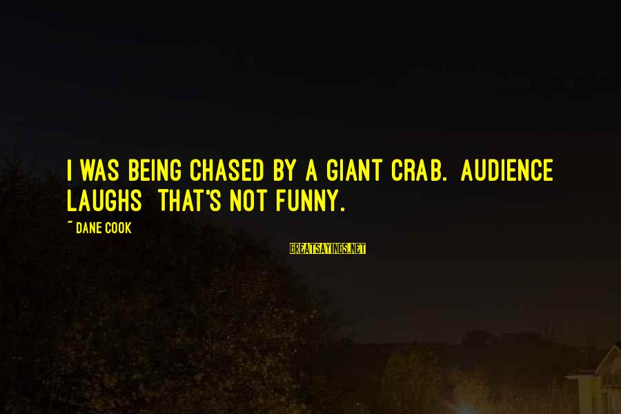 Funny Crab Sayings By Dane Cook: I was being chased by a giant crab. [Audience laughs] That's not funny.