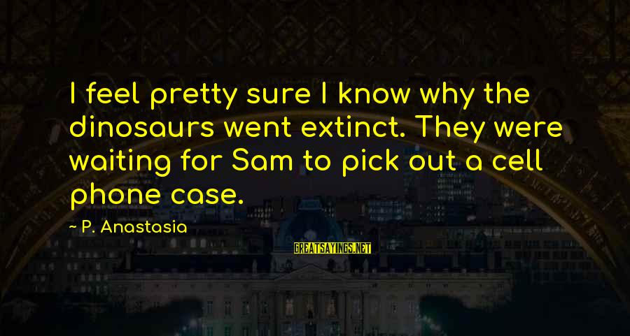 Funny Dinosaurs Sayings By P. Anastasia: I feel pretty sure I know why the dinosaurs went extinct. They were waiting for