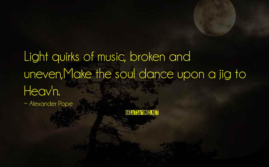 Funny Djs Sayings By Alexander Pope: Light quirks of music, broken and uneven,Make the soul dance upon a jig to Heav'n.